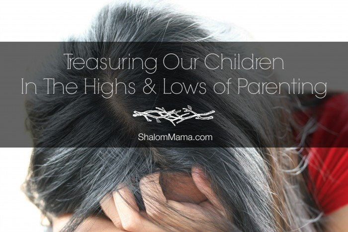 Treasuring Your Children In The Highs & Lows Of Parenting