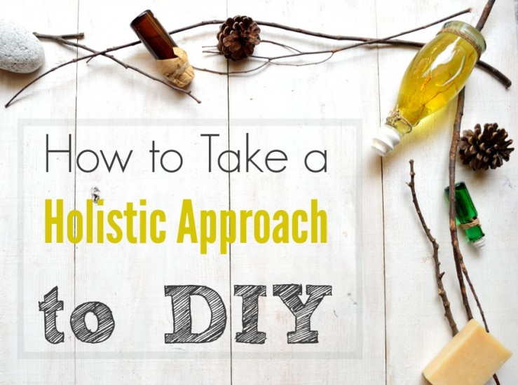 How to take a holistic approach to DIY. Six ways to take the overwhelm out of DIY natural projects so you can keep it simple and fun.