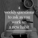 4 weekly questions to ask as you work on a new habit
