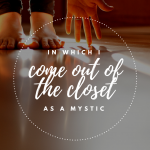 In which I come out of the closet as a mystic